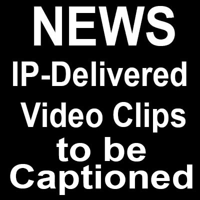 FCC Requires Closed Captioning Of IP-Delivered Video Clips